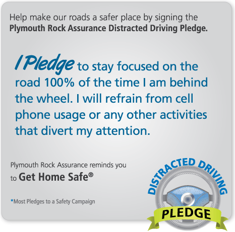 Help make our roads a safer place by signing the Plymouth Rock Assurance Distracted Driving Pledge. By taking the Pledge, you are commiting to stay focused on the road 100% percent of the time you are behind the wheel.